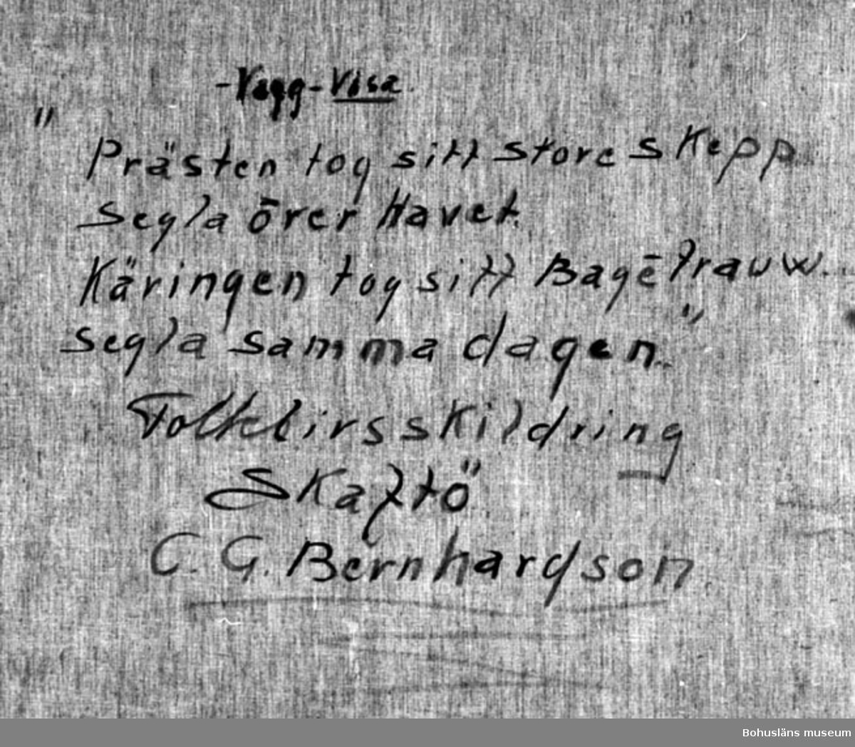 """Montering/ram: Ram, * forts.: Förv. från: för etnologi och folklore.  394 Landskap Bohuslän 594 Landskap Bohuslän  Baksidestext:  """"-Vagg-Visa. """"Prästen tog sitt store skepp Segla över Havet Käringen tog sitt Bagétrauw Segla samma dagen"""" Folklivsskildring Skaftö C.G. Bernhardson.""""  Ordförklaring: Bagétrauw = dial. för baktråg.  Övrig historik; se CGB001."""