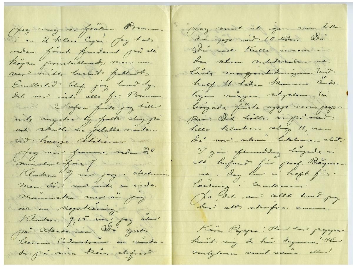 Brev 1901-01-15 från John Bauer till Emma och Joseph Bauer, bestående av fyra sidor skrivna på fram- och baksidan av ett viktpappersark. Huvudsaklig skrift handskriven med svart bläck. . BREVAVSKRIFT: . [Sida 1] Stockholm den 18/1  1901. Kära Pappa och Mamma. Det är vådligt hvad tiden hemma har gått fort. Nu när jag åter har kom- mit in i mina gamla kug- gar här uppe, tycker jag mig varit borta på sin höjd ett par dar, ty allting är  sig så [överstruket: g] tråkigt likt. Under resan till Nässjö blef jag så godt som ihjälklämd af allt bönmötesfolket De förde ett fasligt lif, fulla  som de voro så godt som hela högen. I Nässjö tyckte . [Sida 2] jag mig se fröken Broman i en 2 klass Cupé! Jag hade redan förut funderat på att köpa prisskillnad men nu var mitt beslut fattadt Emellertid blef jag lurad ty det var inte alls fr. Broman. Sofva fick jag häller inte mycke ty folk steg på och skulle ha platts nästan  vid hvarje station. Jag var framme redan 20 minuter före 7. Klockan 9 var jag i Akademien men där var inte en enda människa mer än jag och en sopkäring. Klockan 9,15 var jag åter på Akademien. Då gick baron Cederström och vänta- de på sina kära elefver. . [Sida 3] Jag smet ut igen men titta- de upp vid 10 tiden Då Då satt Kulle ensam i den stora Antiksalen och  läste morgontidningen. Vid half 11 tiden kommo ändt- ligen [överstruket: r] några stycken. Vi  började fästa upp vora pap- per. Det höllo vi på med tills klockan slog 11, men då var också lektionen slut. I går eftermiddag började vi ett hufvud för prof. Börjesson och idag har vi haft före- läsning i Anatomin. Ja, det var allt hvad jag har att skrifva om. Käre Pappa! Hur har pappa känt sig de här dagarna? Har ombytena varit svåra eller . [Sida 4]  mildras de för hvarje gång? Bara bättringen ville [inskrivet: gå] [överstruket streck över a] framåt raskt så pappa slapp att ligga så länge Ja, Hälsningar till alla John. PS: Moberg hälsar! Han har fått sina räkningar.