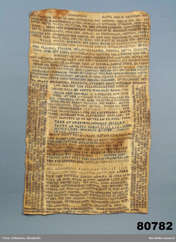 """Lång text broderad i korssöm i svart, blått och vitt tunt lingarn på ofärgat tuskaftat linne, sammansytt av 27 små tygbitar. Väven har 25 tr/cm och 24 insl/cm. Rullfåll med svart tråd. Texten är en klagoskrift och en vädjan om nåd från Mätta Charlotta Fock f. Ridderbielke daterad Jönköpings bastil den 10 däsember 1805. """"Ridderbielke, Metta Charlotta, gift med sergeanten Henrik Johan Fock, förgjorde 1802 sin man jemte tvänne sina barn genom gift, för att få gifta sig med sin amant, gifte skogvaktaren, sedermera roteringskarlen, Johan Fägercrantz, sedan Lilja kallad, som dömdes till 28 dygns vatten och bröd. Efter flera års sittande på bekännelse å Carlstens fästning, blef hon slutligen dömd att mista högra handen, halshuggas och å båle brännas, hvilket allt försiggick d. 7 Nov, 1810 å Fägredsmon i Westergöthland."""" Ur Anteckningar om svenska kvinnor utg. 1864 av P.G. Berg. Hennes skuld kunde aldrig bevisas och klagoskriften är  en nådeansökan för den orättvisa rättegång och dom som hon menar sig ha fått.  Hela texten i broderiet.  se under Information. Anm. Broderiet urtaget ur sin glasade ram. /Berit Eldvik 2011-12-29"""